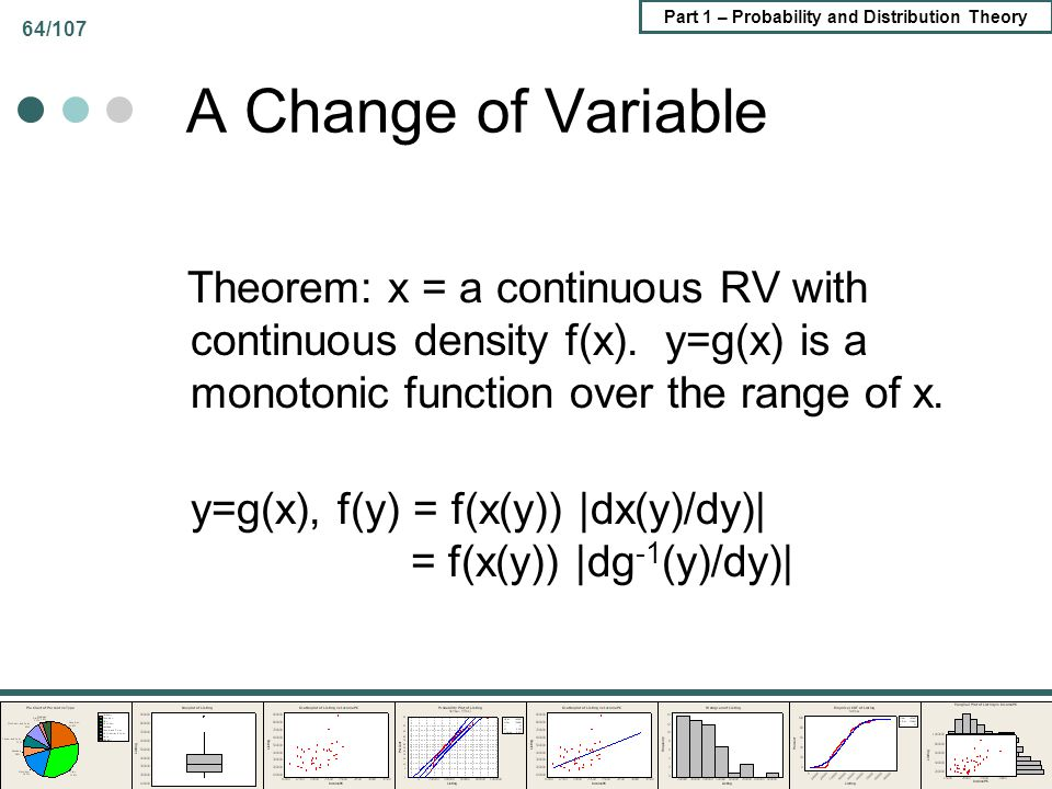 Part 1 – Probability and Distribution Theory 64/107 A Change of Variable Theorem: x = a continuous RV with continuous density f(x). y=g(x) is a monoto