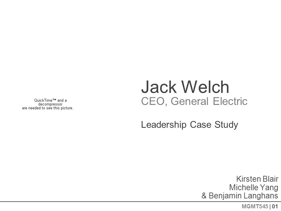 Jack Welch CEO, General Electric Kirsten Blair Michelle Yang & Benjamin Langhans Leadership Case Study MGMT545 | 01