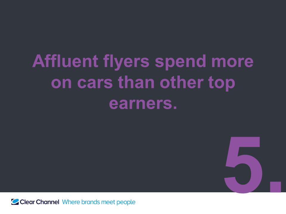 Affluent flyers spend more on cars than other top earners. 5.