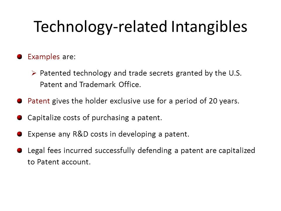 Technology-related Intangibles Examples are: Patented technology and trade secrets granted by the U.S. Patent and Trademark Office. Patent gives the h