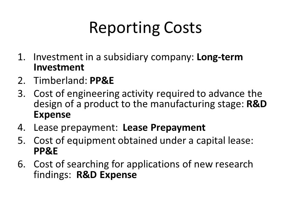 Reporting Costs 1. Investment in a subsidiary company: Long-term Investment 2. Timberland: PP&E 3. Cost of engineering activity required to advance th