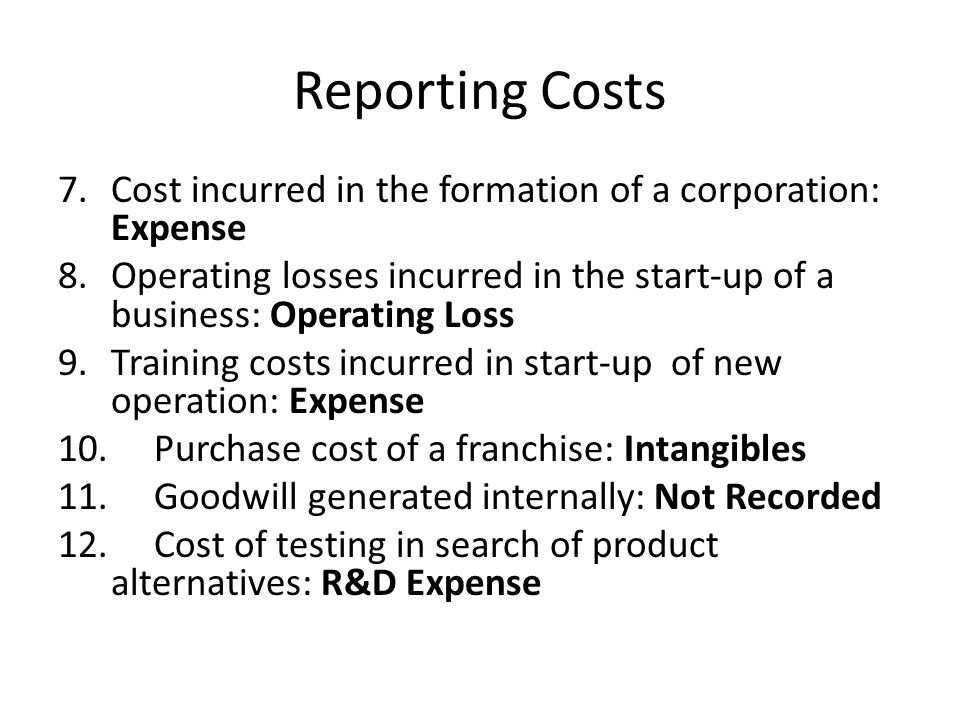 Reporting Costs 7.Cost incurred in the formation of a corporation: Expense 8. Operating losses incurred in the start-up of a business: Operating Loss