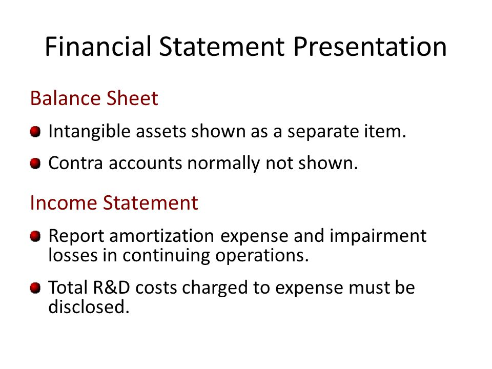 Financial Statement Presentation Balance Sheet Intangible assets shown as a separate item. Contra accounts normally not shown. Income Statement Report