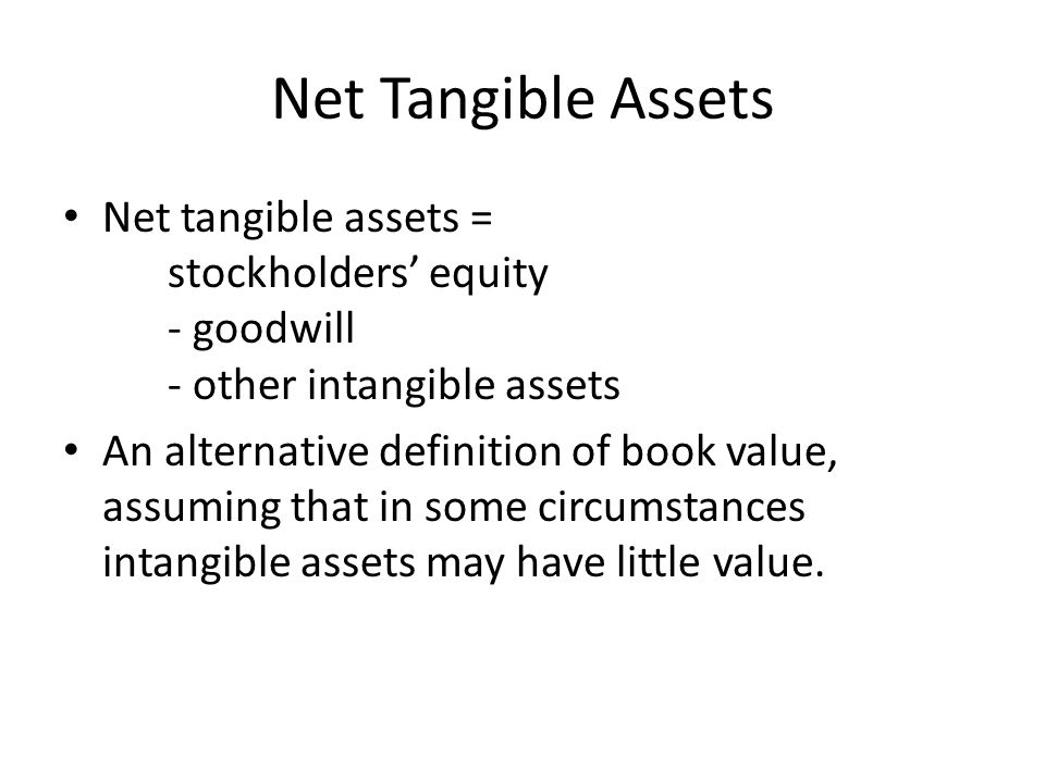 Net Tangible Assets Net tangible assets = stockholders equity - goodwill - other intangible assets An alternative definition of book value, assuming t