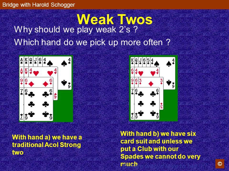 Bridge with Harold Schogger © Weak Twos Why should we play weak 2s .
