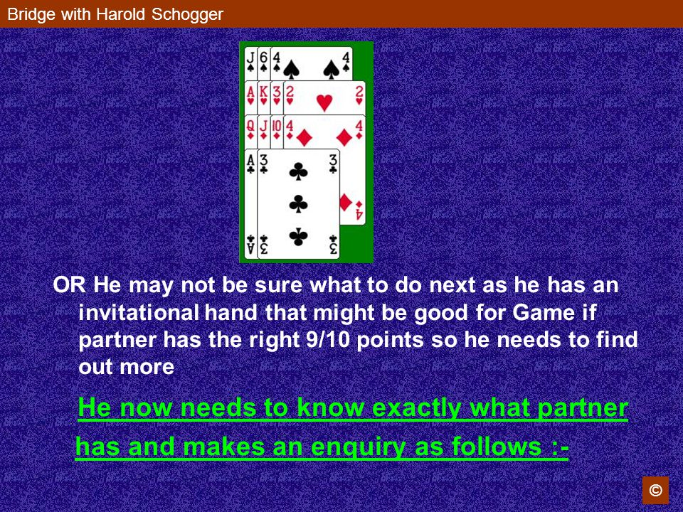 Bridge with Harold Schogger © OR He may not be sure what to do next as he has an invitational hand that might be good for Game if partner has the right 9/10 points so he needs to find out more He now needs to know exactly what partner has and makes an enquiry as follows :-