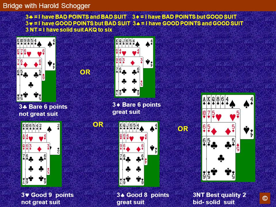 Bridge with Harold Schogger © OR 3 Bare 6 points not great suit 3 Bare 6 points great suit 3 Good 9 points not great suit 3 Good 8 points great suit 3NT Best quality 2 bid- solid suit 3 = I have BAD POINTS and BAD SUIT 3 = I have BAD POINTS but GOOD SUIT 3 = I have GOOD POINTS but BAD SUIT 3 = I have GOOD POINTS and GOOD SUIT 3 NT = I have solid suit AKQ to six