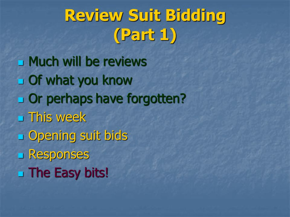 Review Suit Bidding (Part 1) Much will be reviews Much will be reviews Of what you know Of what you know Or perhaps have forgotten.