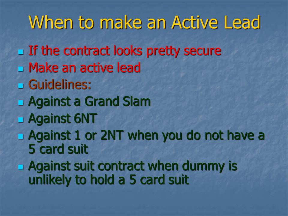 When to make an Active Lead If the contract looks pretty secure If the contract looks pretty secure Make an active lead Make an active lead Guidelines: Guidelines: Against a Grand Slam Against a Grand Slam Against 6NT Against 6NT Against 1 or 2NT when you do not have a 5 card suit Against 1 or 2NT when you do not have a 5 card suit Against suit contract when dummy is unlikely to hold a 5 card suit Against suit contract when dummy is unlikely to hold a 5 card suit