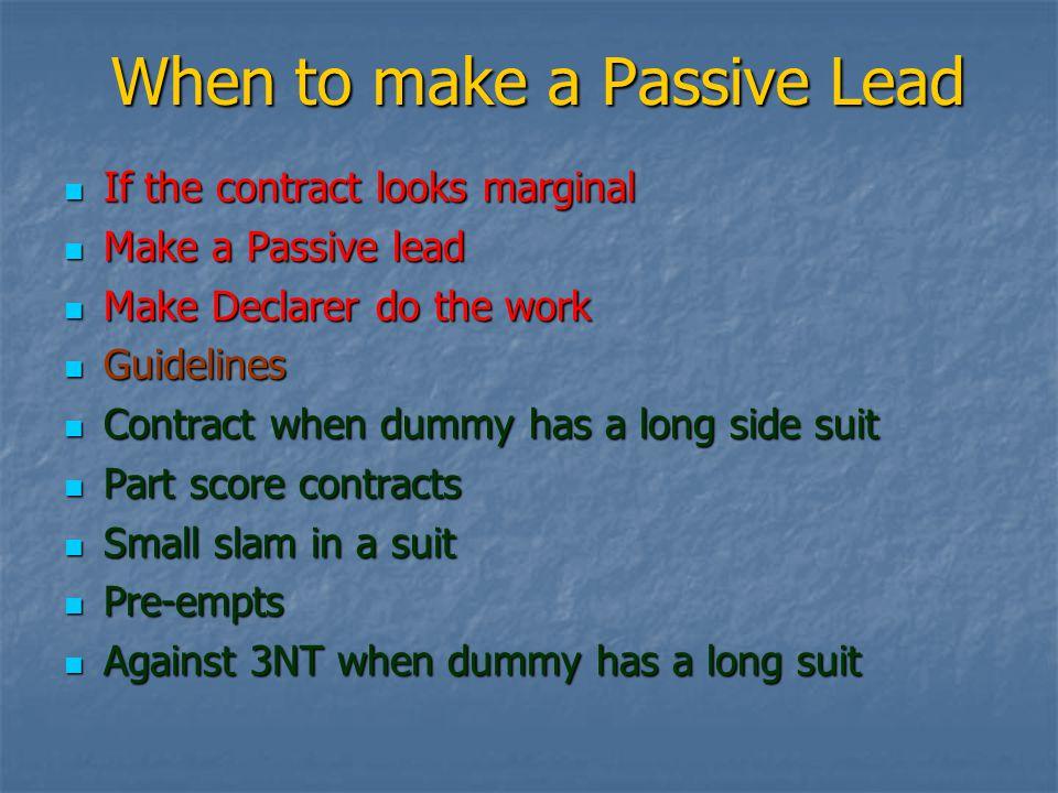 When to make a Passive Lead If the contract looks marginal If the contract looks marginal Make a Passive lead Make a Passive lead Make Declarer do the work Make Declarer do the work Guidelines Guidelines Contract when dummy has a long side suit Contract when dummy has a long side suit Part score contracts Part score contracts Small slam in a suit Small slam in a suit Pre-empts Pre-empts Against 3NT when dummy has a long suit Against 3NT when dummy has a long suit