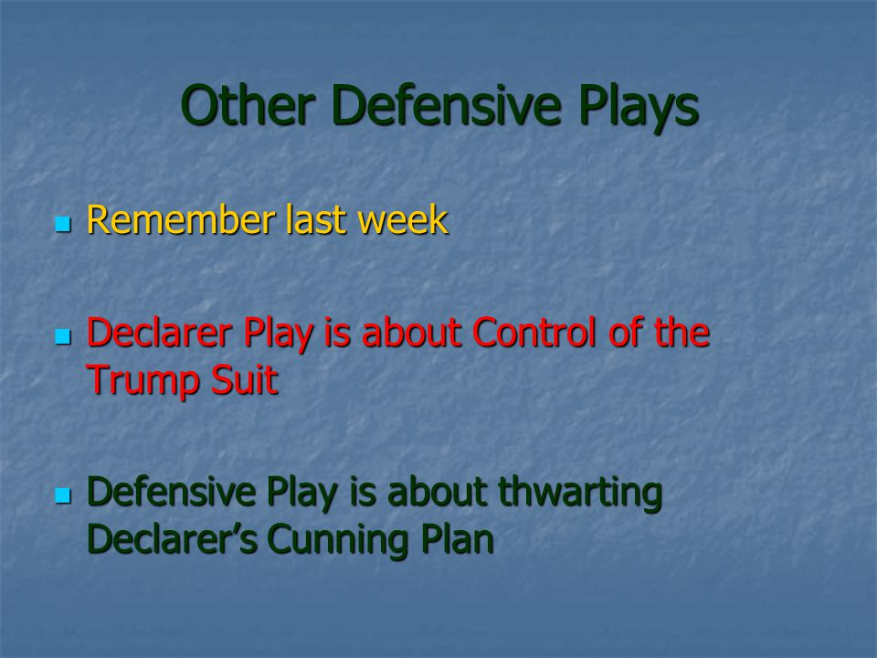 Other Defensive Plays Remember last week Remember last week Declarer Play is about Control of the Trump Suit Declarer Play is about Control of the Trump Suit Defensive Play is about thwarting Declarers Cunning Plan Defensive Play is about thwarting Declarers Cunning Plan