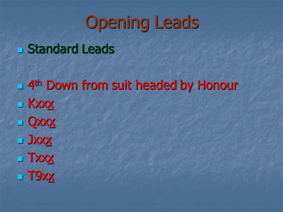 Opening Leads Standard Leads Standard Leads 4 th Down from suit headed by Honour 4 th Down from suit headed by Honour Kxxx Kxxx Qxxx Qxxx Jxxx Jxxx Txxx Txxx T9xx T9xx