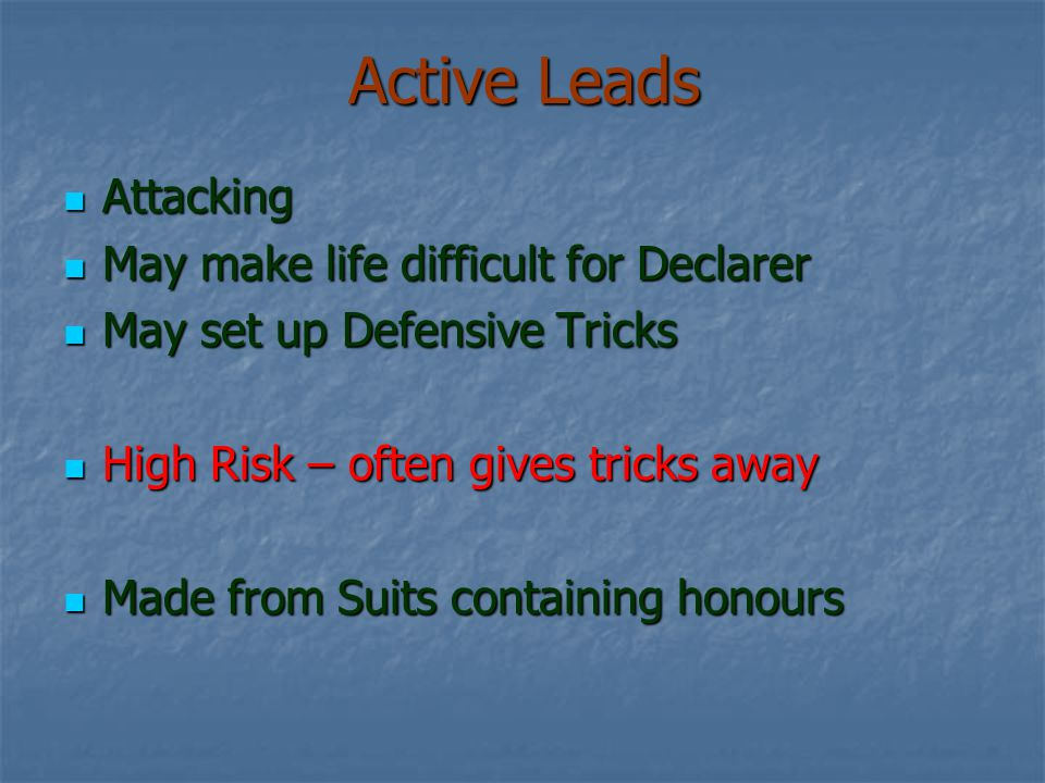 Active Leads Attacking Attacking May make life difficult for Declarer May make life difficult for Declarer May set up Defensive Tricks May set up Defensive Tricks High Risk – often gives tricks away High Risk – often gives tricks away Made from Suits containing honours Made from Suits containing honours