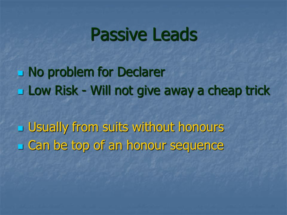 Passive Leads No problem for Declarer No problem for Declarer Low Risk - Will not give away a cheap trick Low Risk - Will not give away a cheap trick Usually from suits without honours Usually from suits without honours Can be top of an honour sequence Can be top of an honour sequence