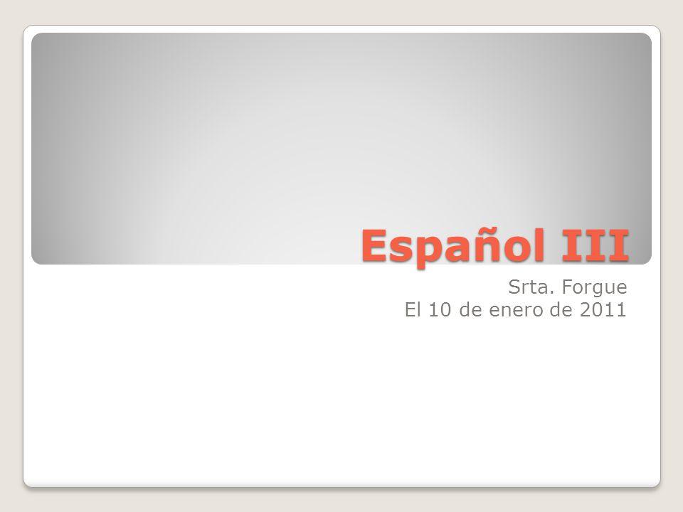Español III Srta. Forgue El 10 de enero de 2011