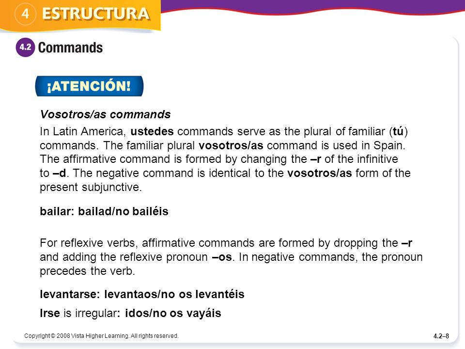 Copyright © 2008 Vista Higher Learning. All rights reserved. 4.2–8 Vosotros/as commands In Latin America, ustedes commands serve as the plural of fami