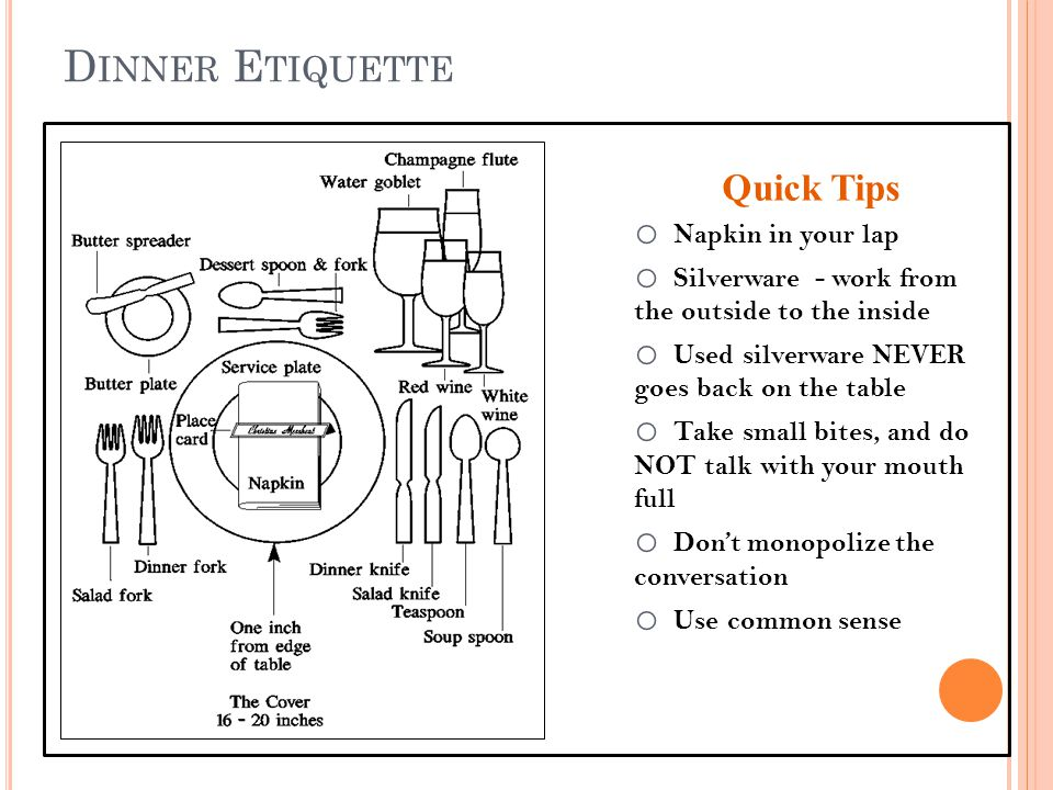 D INNER E TIQUETTE Quick Tips o Napkin in your lap o Silverware - work from the outside to the inside o Used silverware NEVER goes back on the table o Take small bites, and do NOT talk with your mouth full o Dont monopolize the conversation o Use common sense