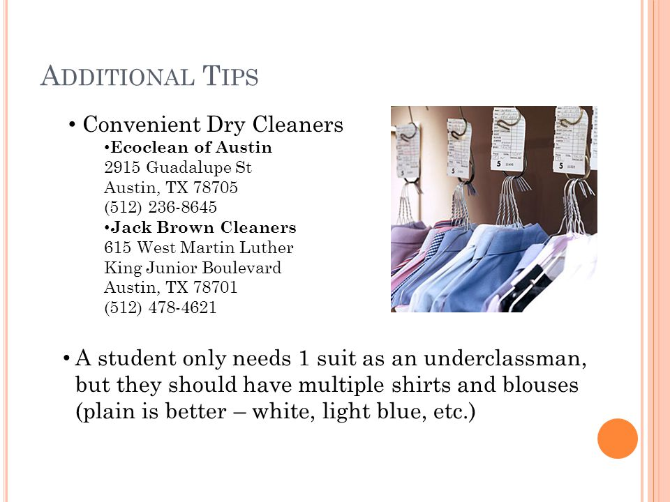 A DDITIONAL T IPS Convenient Dry Cleaners Ecoclean of Austin 2915 Guadalupe St Austin, TX (512) Jack Brown Cleaners 615 West Martin Luther King Junior Boulevard Austin, TX (512) A student only needs 1 suit as an underclassman, but they should have multiple shirts and blouses (plain is better – white, light blue, etc.)