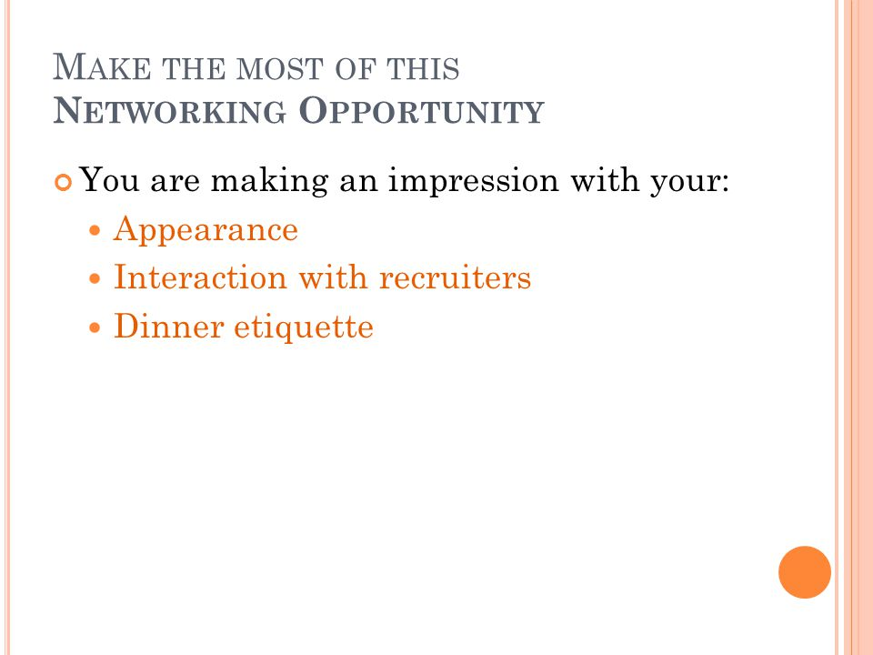 M AKE THE MOST OF THIS N ETWORKING O PPORTUNITY You are making an impression with your: Appearance Interaction with recruiters Dinner etiquette