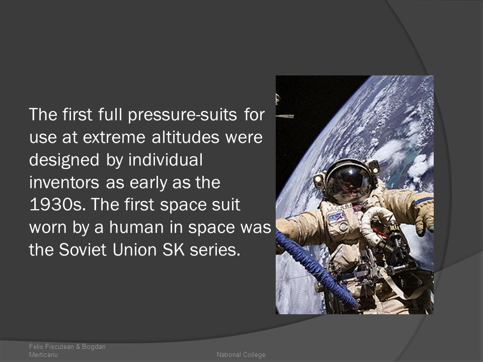 The first full pressure-suits for use at extreme altitudes were designed by individual inventors as early as the 1930s. The first space suit worn by a