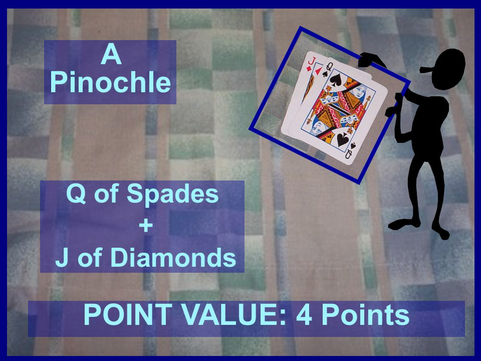 A Double Pinochle 2 Qs of Spades + 2 Js of Diamonds POINT VALUE: 30 Points