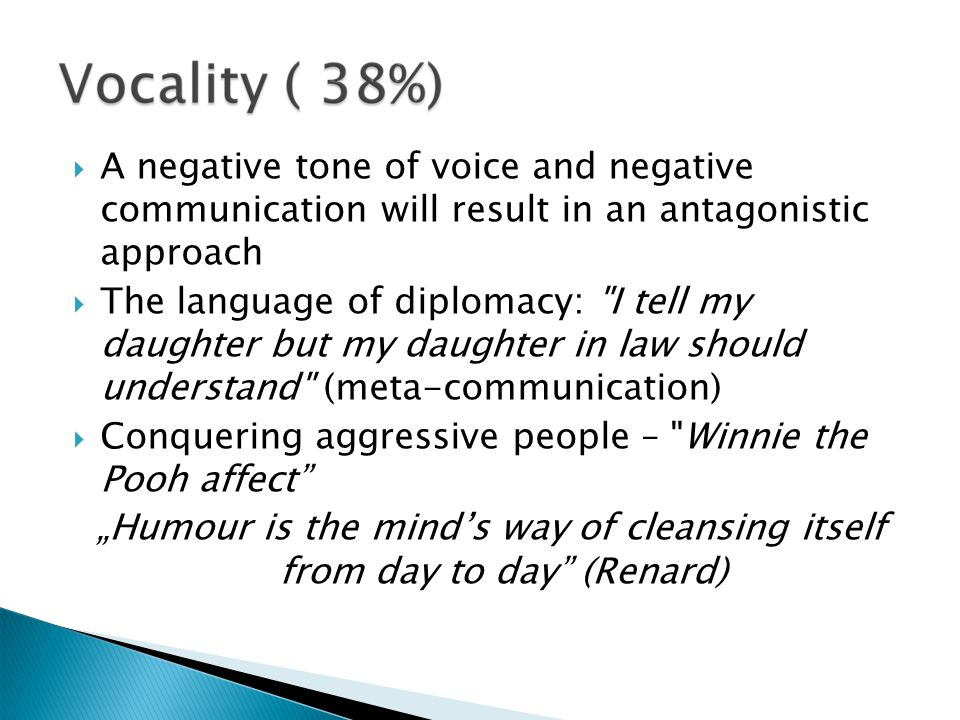 A negative tone of voice and negative communication will result in an antagonistic approach The language of diplomacy: I tell my daughter but my daughter in law should understand (meta-communication) Conquering aggressive people – Winnie the Pooh affect Humour is the minds way of cleansing itself from day to day (Renard)