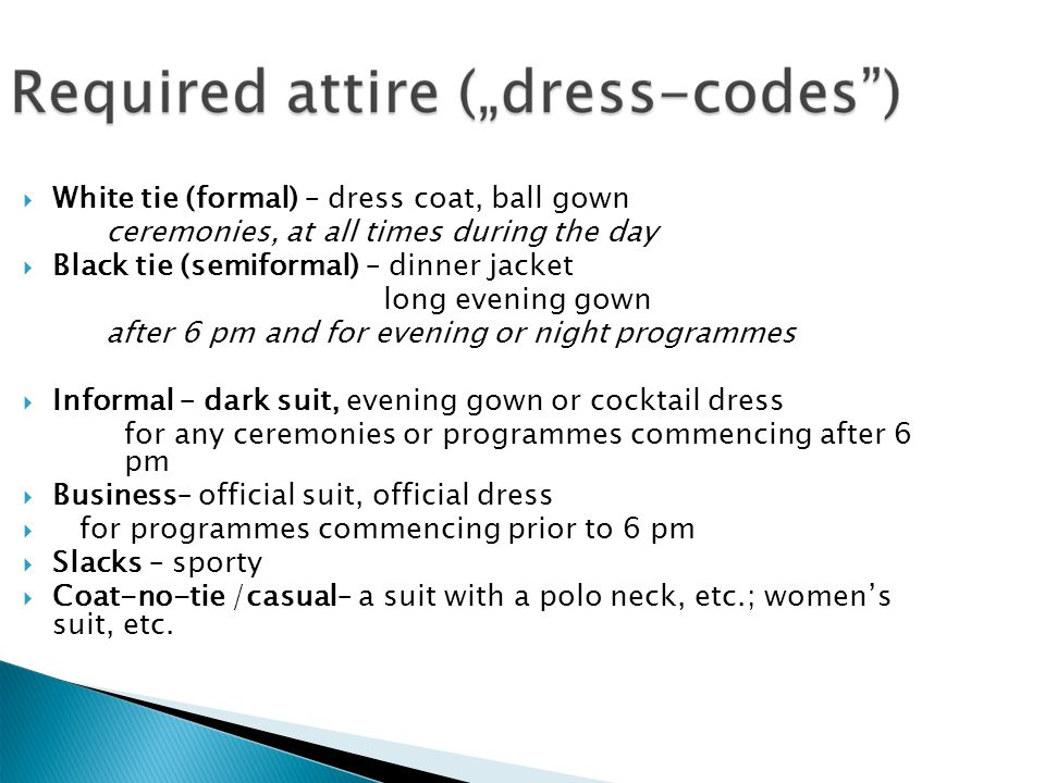 White tie (formal) – dress coat, ball gown ceremonies, at all times during the day Black tie (semiformal) – dinner jacket long evening gown after 6 pm and for evening or night programmes Informal – dark suit, evening gown or cocktail dress for any ceremonies or programmes commencing after 6 pm Business– official suit, official dress for programmes commencing prior to 6 pm Slacks – sporty Coat-no-tie /casual– a suit with a polo neck, etc.; womens suit, etc.