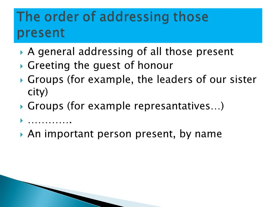 A general addressing of all those present Greeting the guest of honour Groups (for example, the leaders of our sister city) Groups (for example represantatives…) ………….