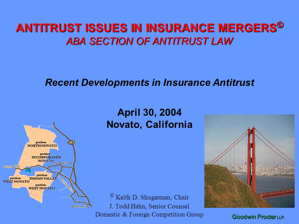 Goodwin Procter LLP © Keith D. Shugarman, Chair J. Todd Hahn, Senior Counsel Domestic & Foreign Competition Group ANTITRUST ISSUES IN INSURANCE MERGER