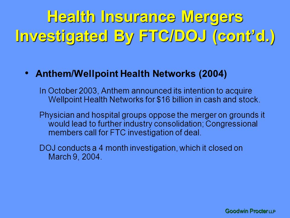 Goodwin Procter LLP Health Insurance Mergers Investigated By FTC/DOJ (contd.) Anthem/Wellpoint Health Networks (2004) In October 2003, Anthem announce