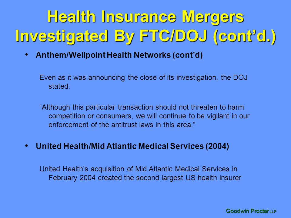 Goodwin Procter LLP Health Insurance Mergers Investigated By FTC/DOJ (contd.) Anthem/Wellpoint Health Networks (contd) Even as it was announcing the c