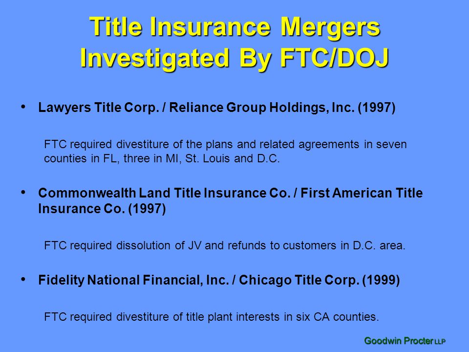 Goodwin Procter LLP Title Insurance Mergers Investigated By FTC/DOJ Lawyers Title Corp. / Reliance Group Holdings, Inc. (1997) FTC required divestitur