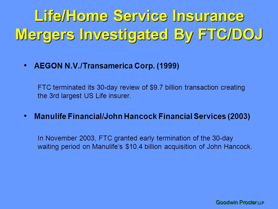 Goodwin Procter LLP Life/Home Service Insurance Mergers Investigated By FTC/DOJ AEGON N.V./Transamerica Corp. (1999) FTC terminated its 30-day review