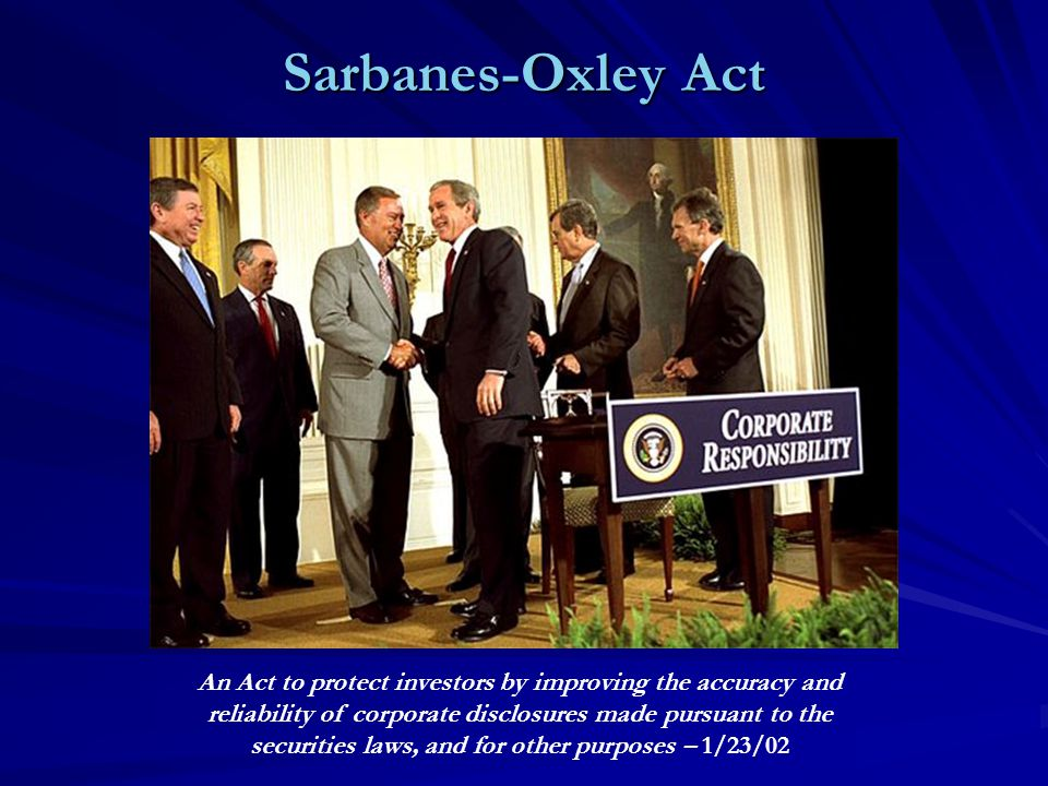 Sarbanes-Oxley Act An Act to protect investors by improving the accuracy and reliability of corporate disclosures made pursuant to the securities laws, and for other purposes – 1/23/02