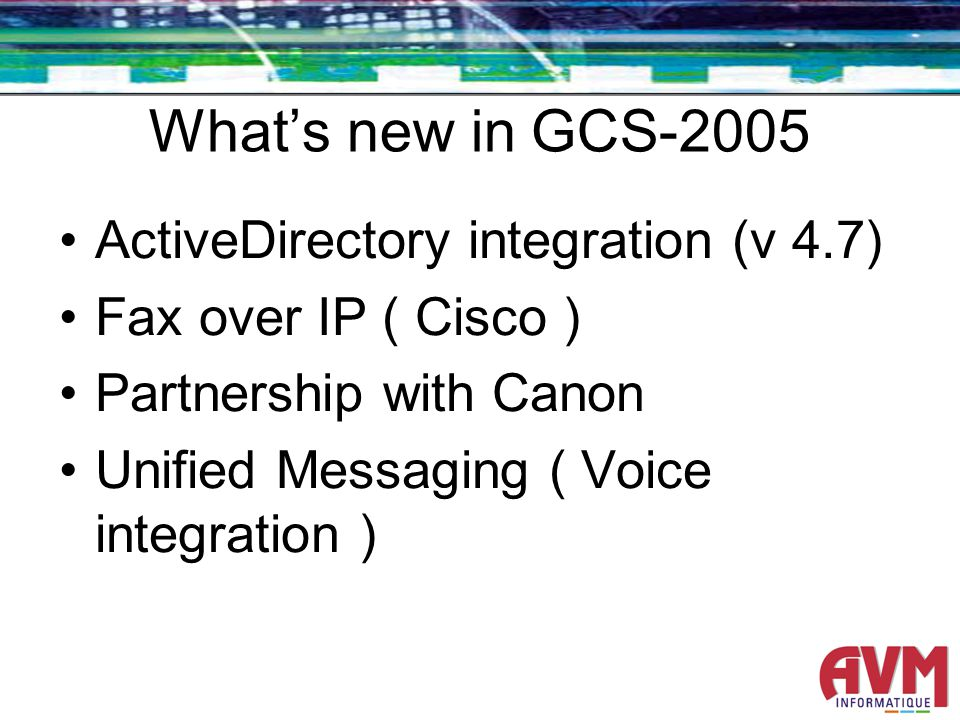 Whats new in GCS-2005 ActiveDirectory integration (v 4.7) Fax over IP ( Cisco ) Partnership with Canon Unified Messaging ( Voice integration )