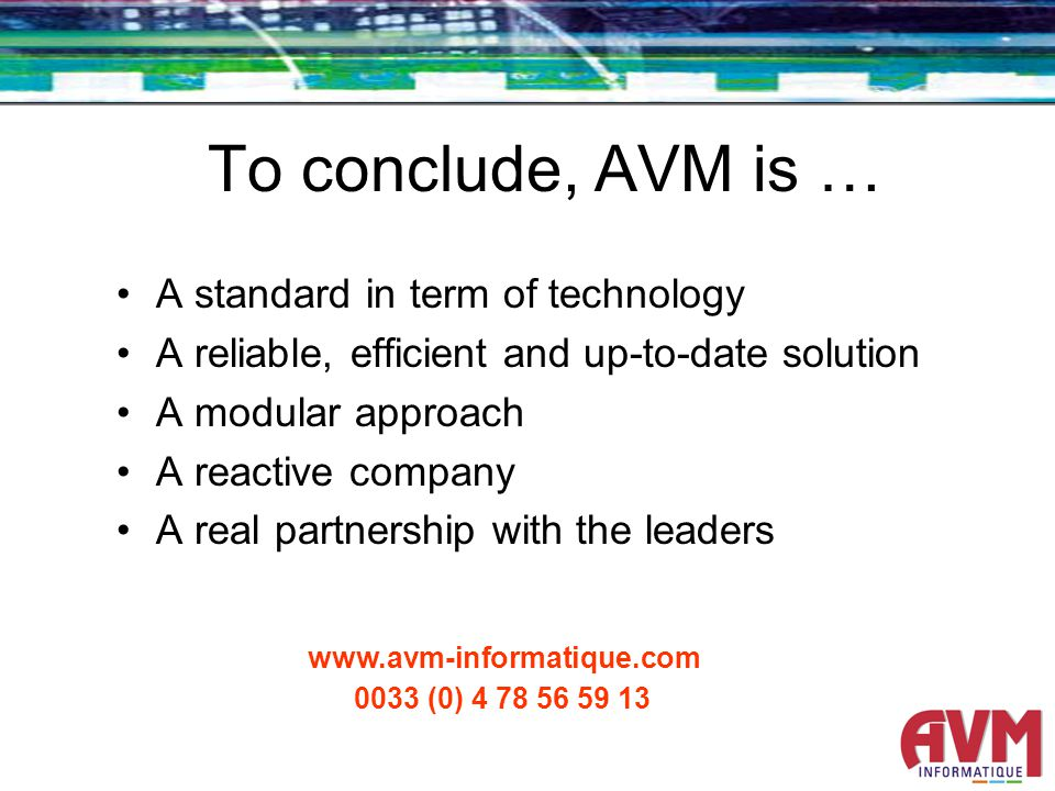 To conclude, AVM is … A standard in term of technology A reliable, efficient and up-to-date solution A modular approach A reactive company A real partnership with the leaders www.avm-informatique.com 0033 (0) 4 78 56 59 13