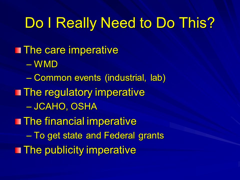 Do I Really Need to Do This? The care imperative –WMD –Common events (industrial, lab) The regulatory imperative –JCAHO, OSHA The financial imperative