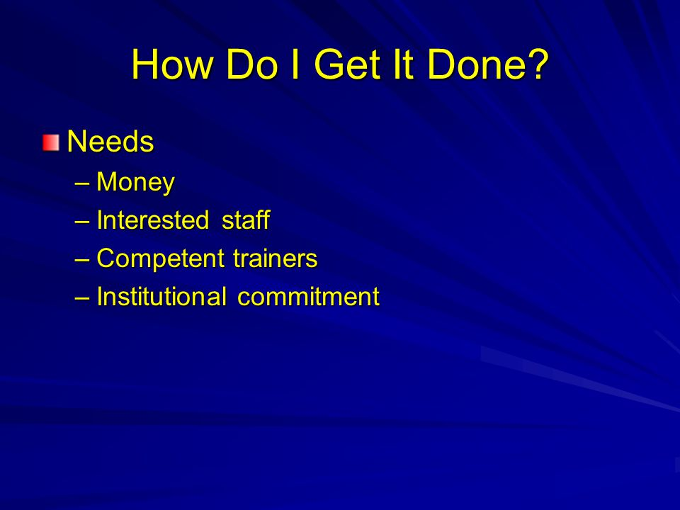 How Do I Get It Done? Needs –Money –Interested staff –Competent trainers –Institutional commitment