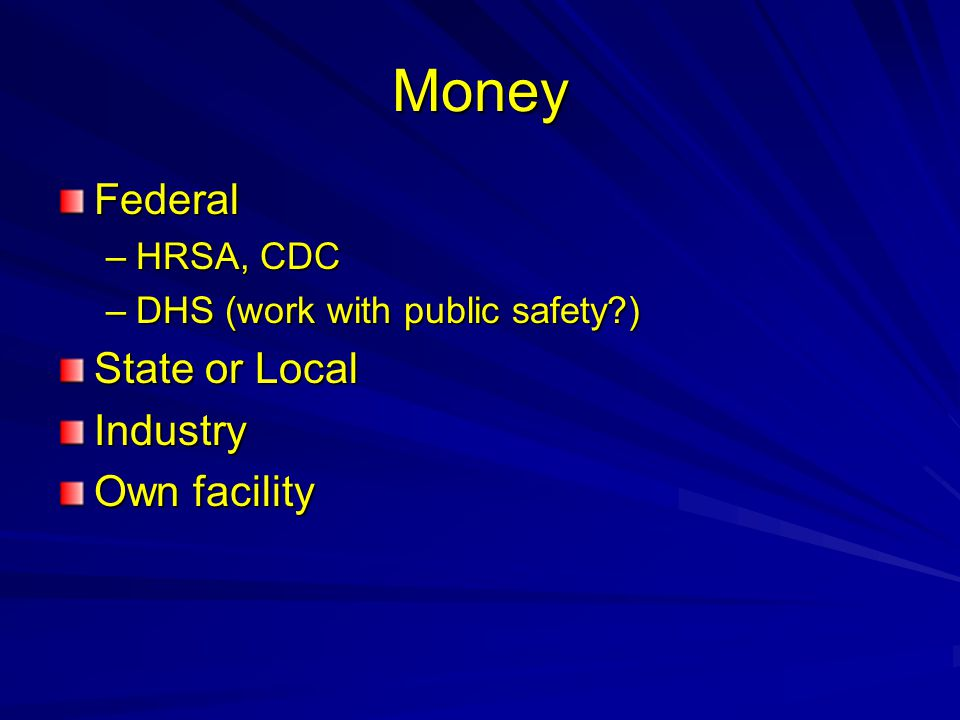 Money Federal –HRSA, CDC –DHS (work with public safety?) State or Local Industry Own facility