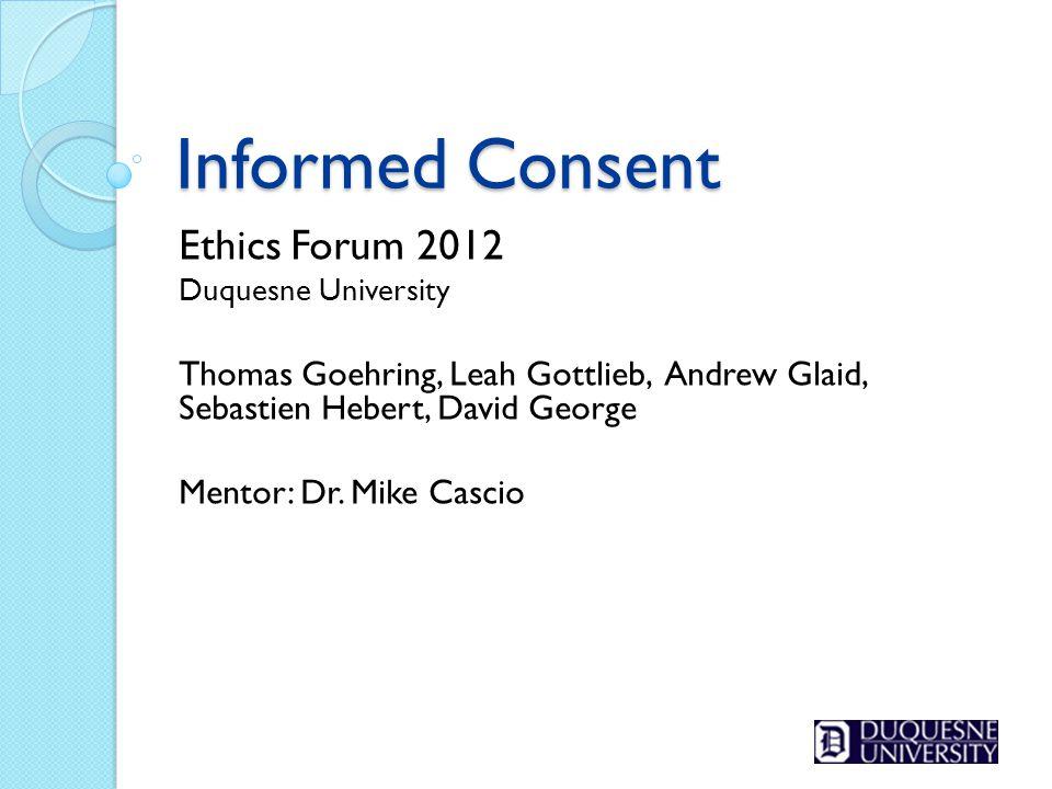 Informed Consent Ethics Forum 2012 Duquesne University Thomas Goehring, Leah Gottlieb, Andrew Glaid, Sebastien Hebert, David George Mentor: Dr. Mike C