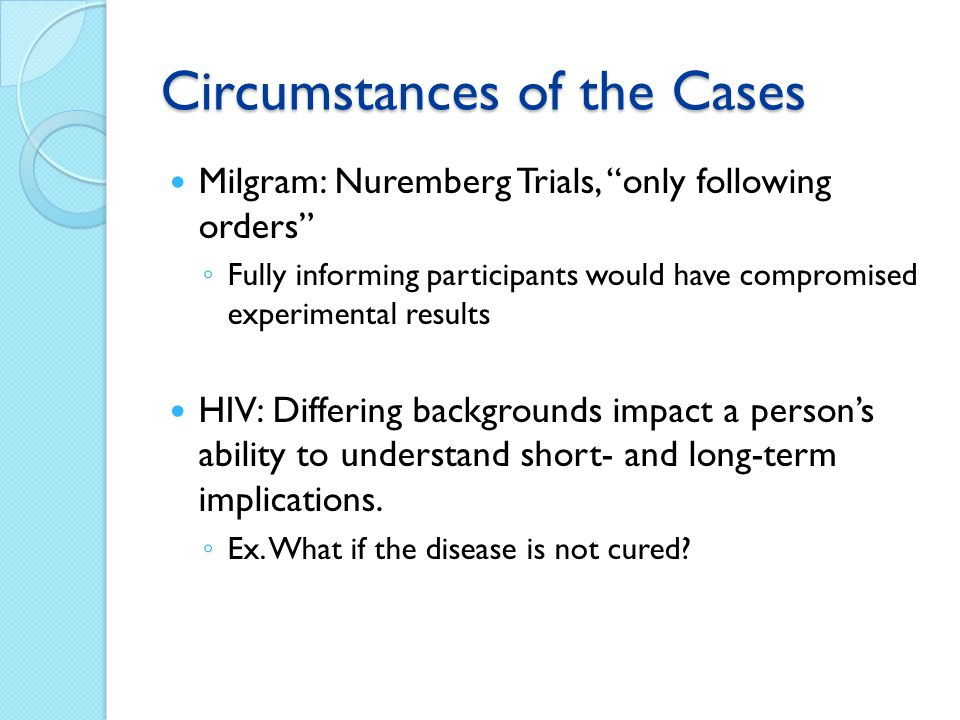 Circumstances of the Cases Milgram: Nuremberg Trials, only following orders Fully informing participants would have compromised experimental results H