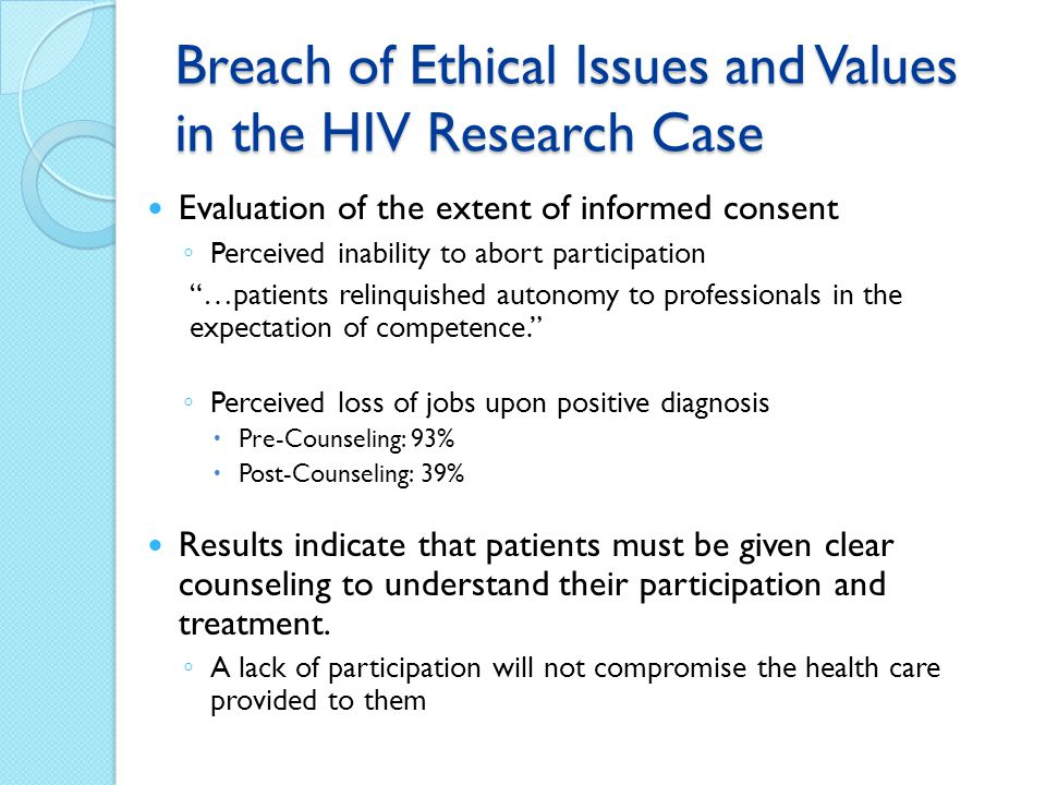 Breach of Ethical Issues and Values in the HIV Research Case Evaluation of the extent of informed consent Perceived inability to abort participation …