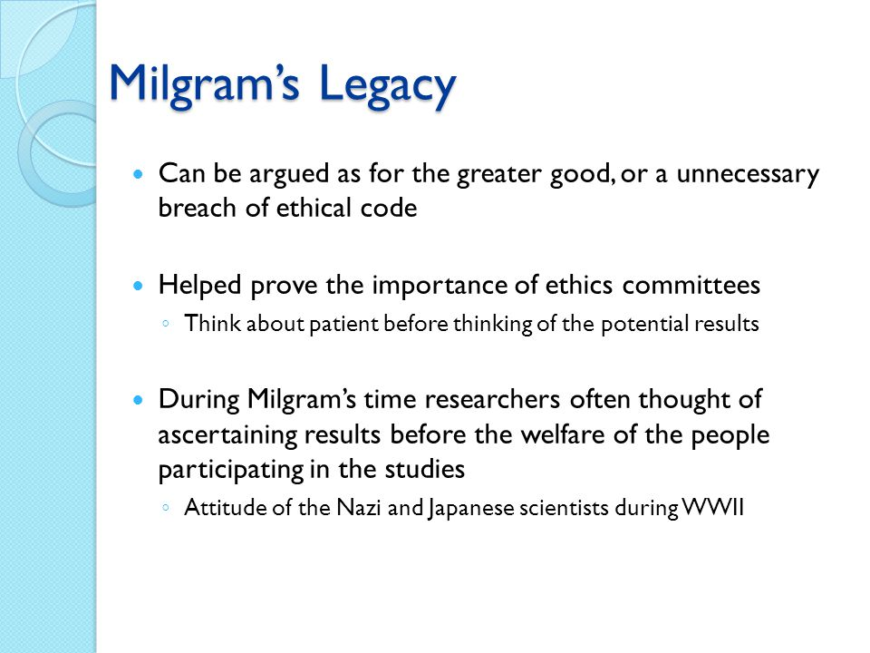 Milgrams Legacy Can be argued as for the greater good, or a unnecessary breach of ethical code Helped prove the importance of ethics committees Think
