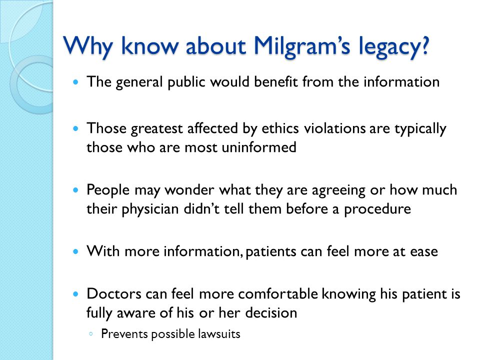 Why know about Milgrams legacy? The general public would benefit from the information Those greatest affected by ethics violations are typically those