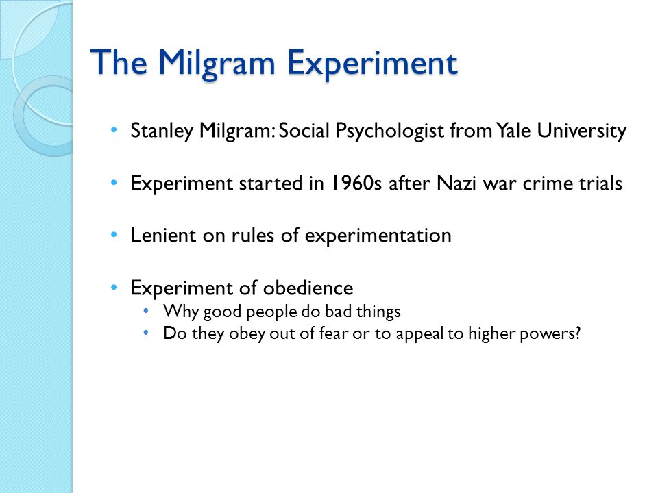 Stanley Milgram: Social Psychologist from Yale University Experiment started in 1960s after Nazi war crime trials Lenient on rules of experimentation