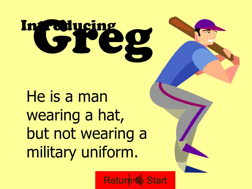 Introducing He is a man wearing a hat, but not wearing a military uniform. Greg Return to Start