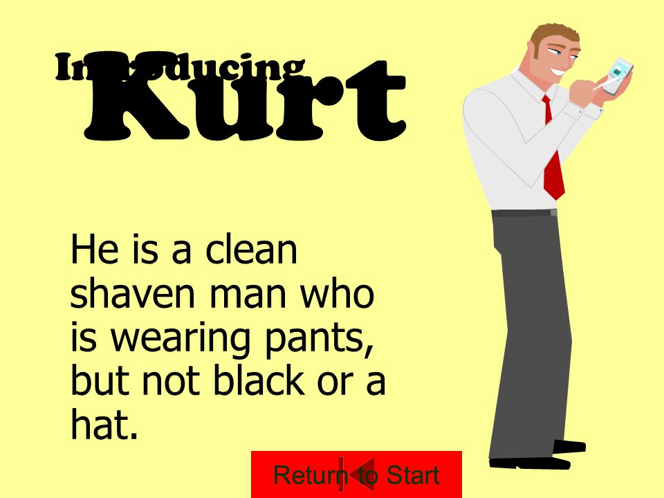 Introducing He is a clean shaven man who is wearing pants, but not black or a hat. Kurt Return to Start