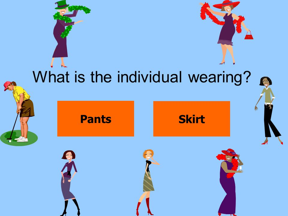What is the individual wearing? Pants Skirt