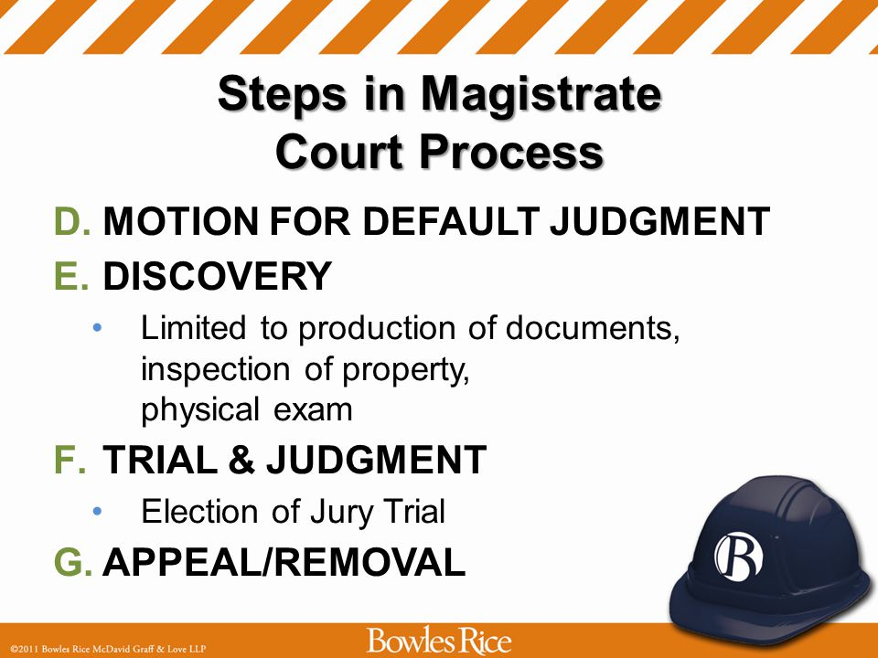 Steps in Magistrate Court Process D.MOTION FOR DEFAULT JUDGMENT E.DISCOVERY Limited to production of documents, inspection of property, physical exam F.TRIAL & JUDGMENT Election of Jury Trial G.APPEAL/REMOVAL