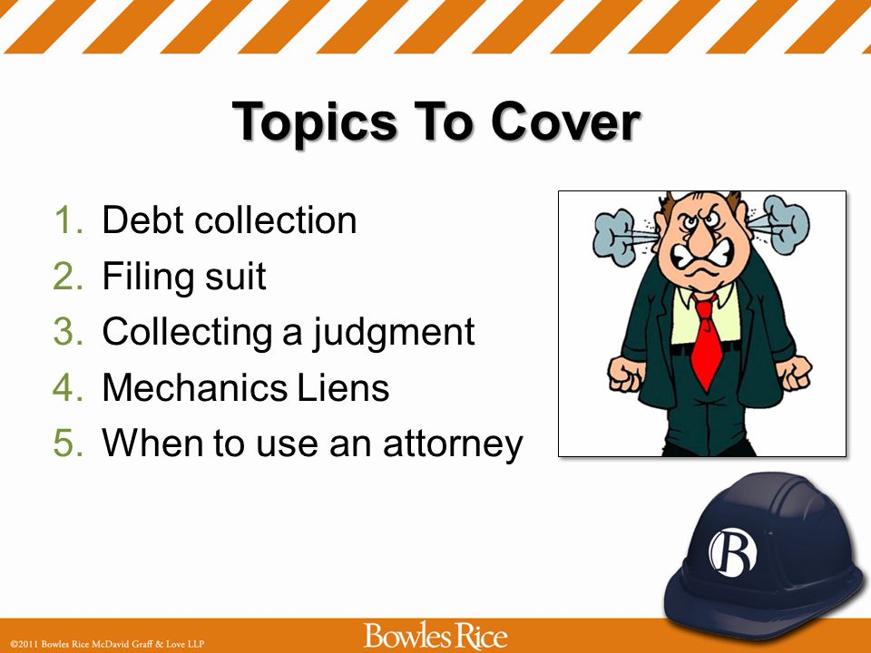 Topics To Cover 1.Debt collection 2.Filing suit 3.Collecting a judgment 4.Mechanics Liens 5.When to use an attorney